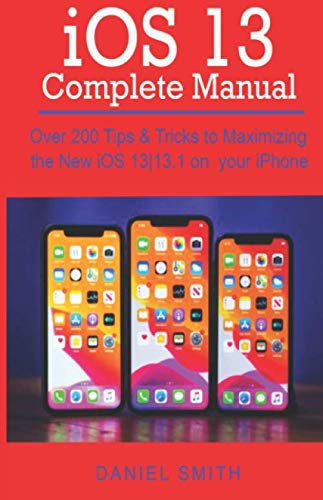 iOS 13 COMPLETE MANUAL: Over 200 Tips & Tricks to Maximizing the New iOS 13|13.1 on your iPhone