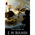 The Complete Works of E. M. Bounds: Power Through Prayer, The Reality of Prayer, The Essentials of Prayer, The Weapon of Prayer, Satan: His Personality, Power And Overthrow and More