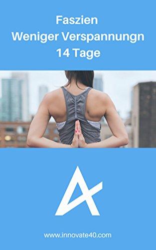 Faszien Trainingsplan für weniger Verspannungen - 14 Tage - Der Trainingsplan für effektives Faszientraining und weniger Verspannungen: Innovate40 - Von Therapeuten entwickelt (German Edition)