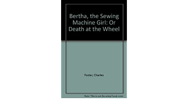 Bertha The Sewing Machine Girl Or Death At The Wheel Charles New Bertha The Sewing Machine Girl