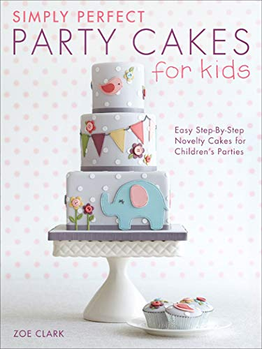 Simply Perfect Party Cakes for Kids: Easy Step-By-Step Novelty Cakes for Children
