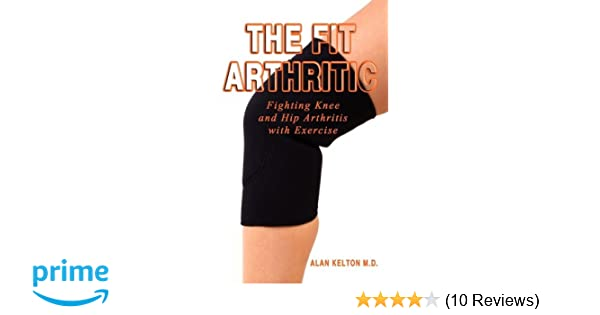 The fit arthritic fighting knee and hip arthritis with exercise the fit arthritic fighting knee and hip arthritis with exercise alan kelton 9781598586206 amazon books ccuart