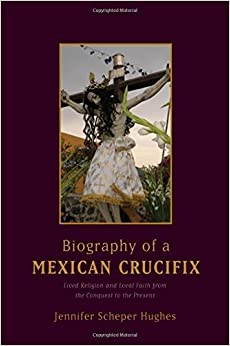 Book Biography of a Mexican Crucifix: Lived Religion and Local Faith from the Conquest to the Present by Jennifer Scheper Hughes (2010-01-27)