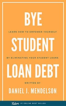BYE Student Loan Debt: Learn How to Empower Yourself by Eliminating Your Student Loans by [Mendelson, Daniel J.]