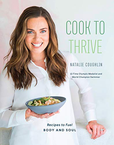 Cook to Thrive: Recipes to Fuel Body and Soul by Natalie Coughlin