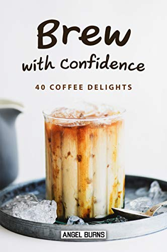 Brew with Confidence: 40 Coffee Delights by Angel Burns