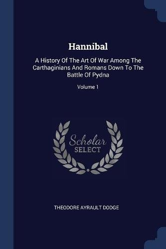 Read Online Hannibal: A History Of The Art Of War Among The Carthaginians And Romans Down To The Battle Of Pydna; Volume 1 ebook