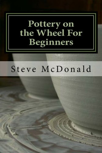 Pottery on the Wheel For Beginners: Getting Started Making Ceramics on the Pottery ()