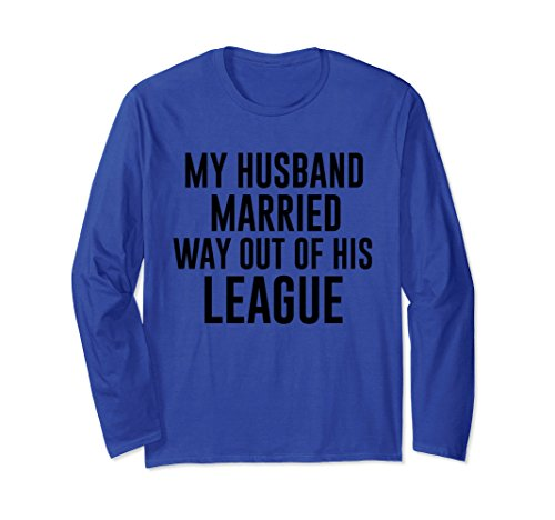 Unisex My Husband Married Way Out Of His League Funny Long Sleeve S Large Royal Blue