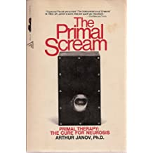 The Primal Scream: Primal Therapy: The Cure for Neurosis