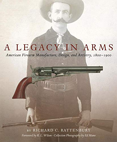 A Legacy in Arms: American Firearm Manufacture, Design, and Artistry, 1800-1900 (The Western Legacies Series)