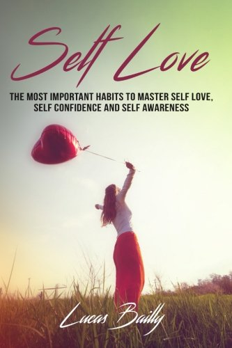 Self Love: The Most Important Habits To Master Self Love, Self Confidence And Self Awareness (Self Confidence, Love Yourself, Self Improvement, Self Acceptance) (Volume 1)