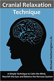 Cranial Relaxation Technique: A Simple Technique to Calm the Mind, Nourish the Eyes and Balance the Nervous System by Michael Hetherington (2015-10-25)