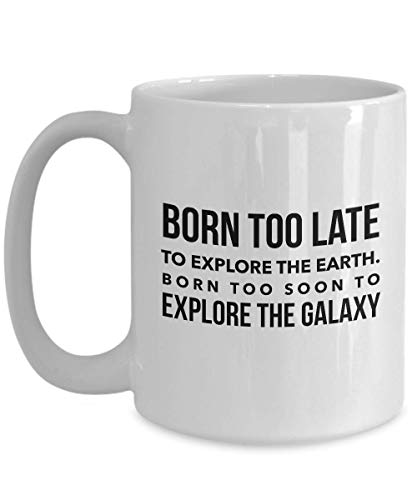Astronaut Coffee Mug 15 Oz - Born Too Late To Explore The Earth - Astronomy Astronomer Milky Way Galaxy Rocket Space Earth Moon Star Planet (Born Too Late To Explore The Earth)