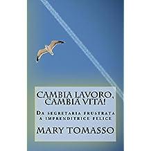 Cambia Lavoro, Cambia Vita!: Da segretaria frustrata a imprenditrice felice (Italian Edition)