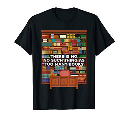 (There is no such thing as too many books t-shirt)