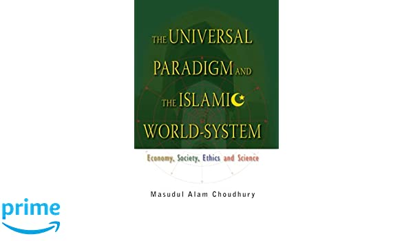The Universal Paradigm and the Islamic World-System: Economy, Society, Ethics and Science