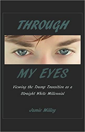Through my Eyes: Viewing the Trump Transition as a Straight White Millennial: Jamie Milloy: 9781973258698: Amazon.com: Books