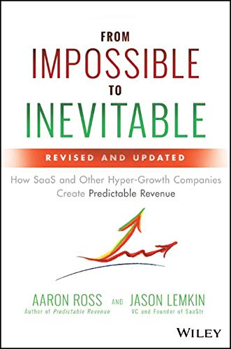 From Impossible to Inevitable: How SaaS and Other Hyper–Growth Companies Create Predictable Revenue