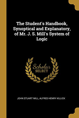 The Student's Handbook, Synoptical and Explanatory, of Mr. J. S. Mill's System of Logic