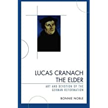 Lucas Cranach the Elder: Art and Devotion of the German Reformation by Bonnie Noble (2009-04-16)
