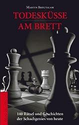 Todesküsse am Brett: 140 Rätsel und Geschichten der Schachgenies von heute