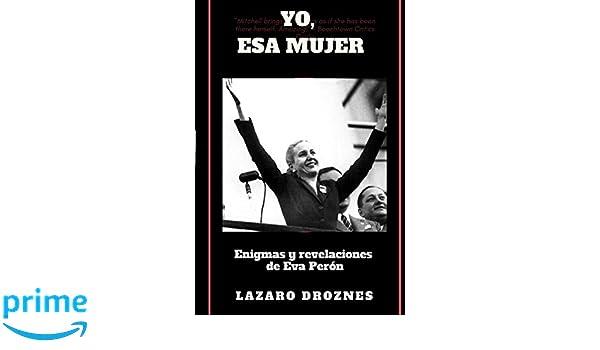 Yo, Esa Mujer.: Enigmas y revelaciones de Eva Perón (Spanish Edition): Lázaro Droznes: 9781548540197: Amazon.com: Books