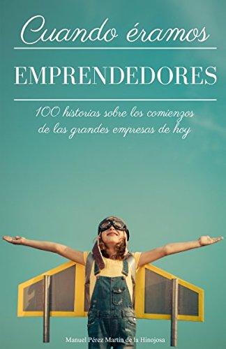Cuando eramos emprendedores: 100 historias sobre los comienzos de las grandes empresas de hoy (Spanish Edition) [Manuel Perez Martin de la Hinojosa] (Tapa Blanda)