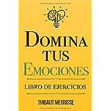 Domina Tus Emociones: Una guía práctica para superar la negatividad y controlar mejor tus emociones (Libro de Ejercicios) (Sp