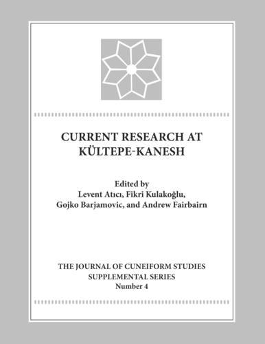 Current Research At Kultepe-Kanesh: An Interdisciplinary And Integrative Approach To Trade Networks, Internationalism, And Identity (Journal Of Cuneiform Studies Supplemental)