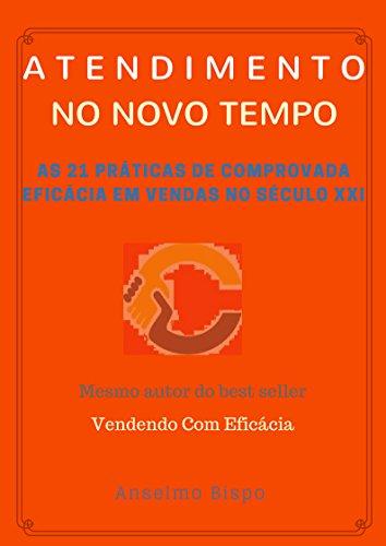 Atendimento No Novo Tempo: As 21 práticas de comprovada eficácia em vendas no século XXI