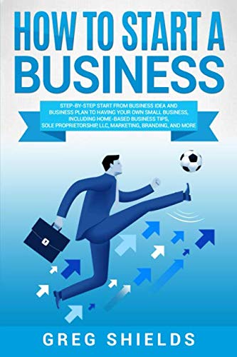 How to Start a Business: Step-By-Step Start from Business Idea and Business Plan to Having Your Own Small Business, Including Home-Based Business Tips, Sole Proprietorship, LLC, Marketing and More