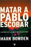 Matar a Pablo Escobar, Mark Bowden, 8479017651