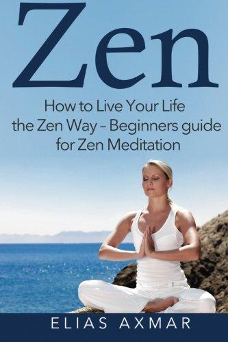 Zen: How To Live Your Life the Zen Way - Beginners Guide for Zen Meditation (Zen Meditation, Buddhism, Zen for Beginners, Mind, Inner Peace)