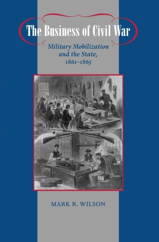 The Business of Civil War: Military Mobilization and the State, 1861-1865 (Johns Hopkins Studies in the History of Technology)