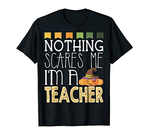 Nothing Scares Me I'm A Teacher T-Shirt Funny Halloween Gift -
