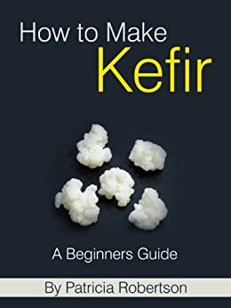 How to Make Kefir - A Beginners Guide by [Robertson, Patricia]