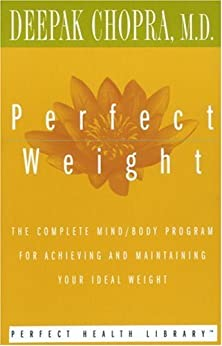 Perfect Weight: The Complete Mind/Body Program for Achieving and Maintaining Your Ideal Weight (Perfect Health Library) by [Chopra MD, Deepak]