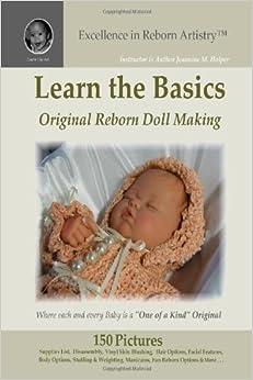 Learn the Basics: Original Reborn Doll Making into Lifelike Dolls - Excellence in Reborn Artistry by Jeannine M. Holper (9-Jul-2008)