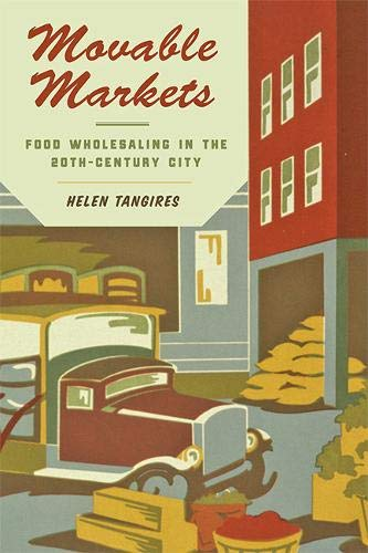Movable Markets: Food Wholesaling in the Twentieth-Century City (Hagley Library Studies in Business, Technology, and Politics)