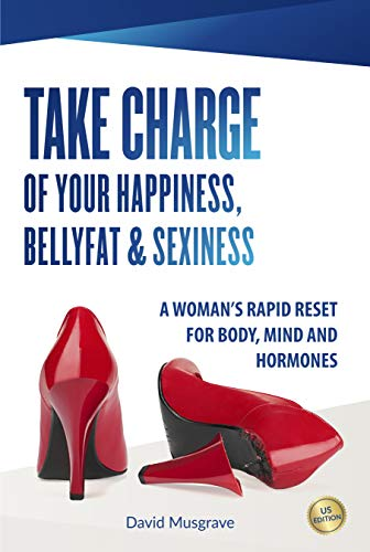 TAKE CHARGE OF YOUR HAPPINESS, BELLY FAT & SEXINESS: A WOMAN'S RAPID RESET FOR BODY, MIND AND HORMONES (US Edition) by [Musgrave, David]