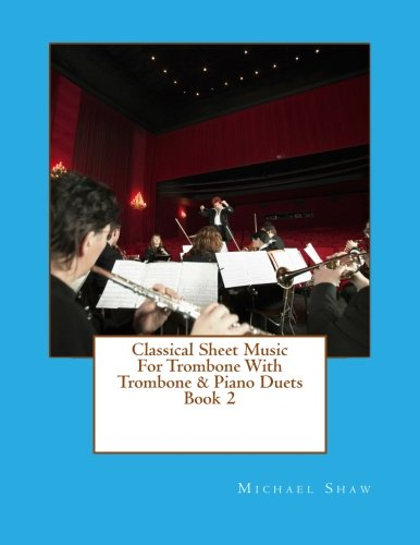 Classical Sheet Music For Trombone With Trombone & Piano Duets Book 2: Ten Easy Classical Sheet Music Pieces For Solo Trombone & Trombone/Piano Duets (Volume 2)