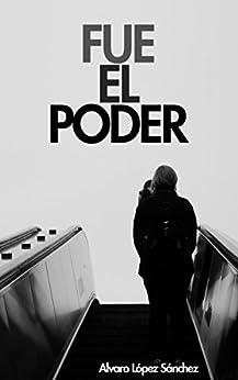 Fue el Poder: La historia de Diego tratando de trascender entre un estado corrupto y una relación imposible de [Sánchez, Álvaro López]