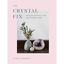 The Crystal Fix: Healing Crystals for the Modern Home