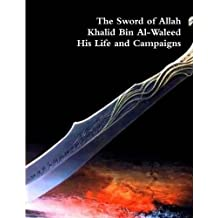 The Sword of Allah: Khalid Bin Al-Waleed, His Life and Campaigns