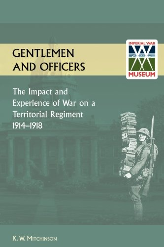GENTLEMEN AND OFFICERS.: The Impact and Experience of War on a Territorial Regiment 1914-1918.