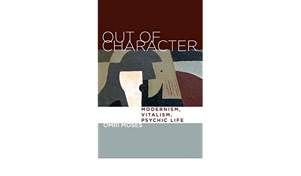 Out of character : modernism, vitalism, psychic life