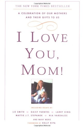 I Love You  Mom   A Celebration Of Our Mothers And Their Gifts To Us