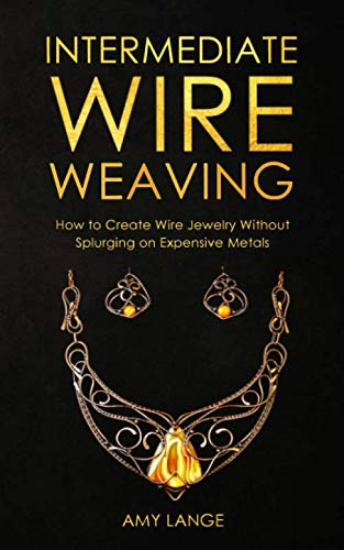 - Intermediate Wire Weaving: How Intermediate Wire Weavers Can Create Beautiful Jewelry Without Splurging on Expensive Metals