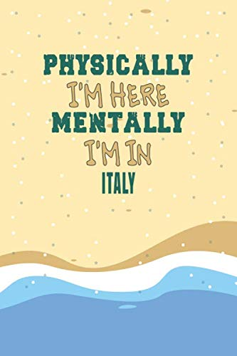 Physically I'm Here Mentally I'm In Italy Notebook Travel Planner: Lined Notebook / Journal Gift, 120 Pages, 6x9, Soft Cover, Matte Finish
